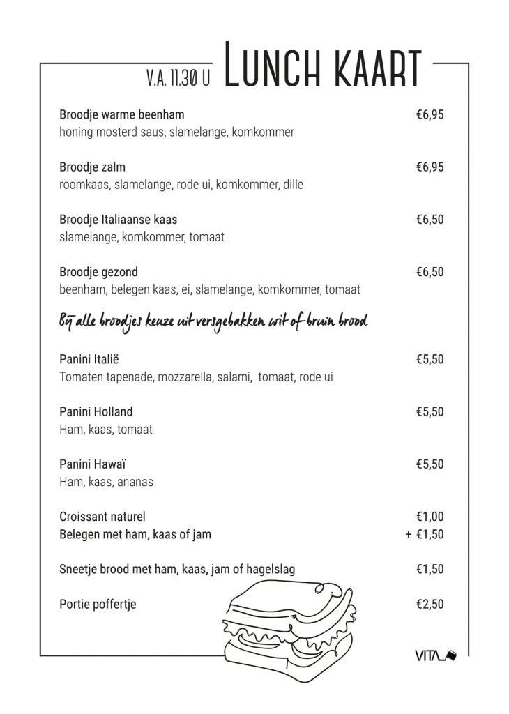 Lunch kaart te bestellen vanaf 11:30 broodje warme beenham €6,95 broodje zalm €6,95 broodjes italiaanse kaas €6,50 broodje gezond €6,50 panini Italië €5,50 panini Holland €5,50 panini Hawaï €5,50 Croissant naturel €1,00 Belegen met ham, kaas of jam €1,50  Sneetje brood €1,50 portie poffertje €2,50